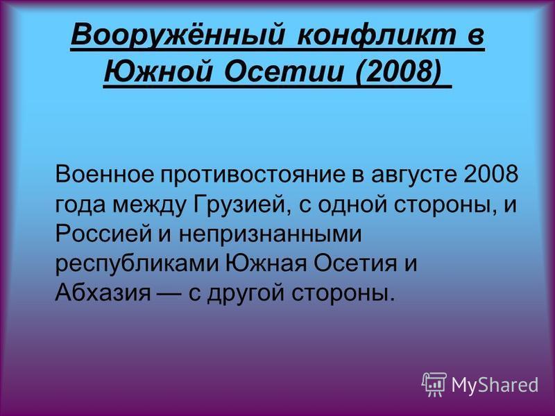 Вооружённый конфликт в Южной Осетии (2008) Военное противостояние в августе 2008 года между Грузией, с одной стороны, и Россией и непризнанными республиками Южная Осетия и Абхазия с другой стороны.
