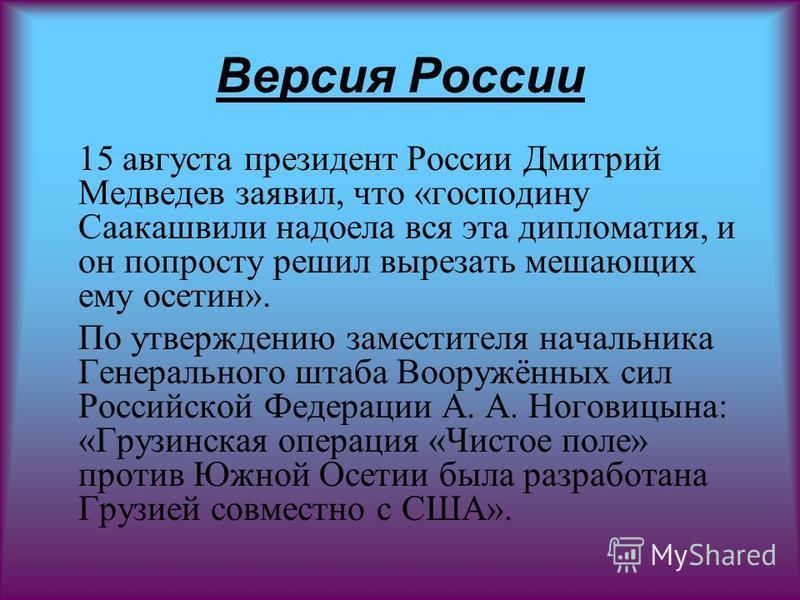 Версия России 15 августа президент России Дмитрий Медведев заявил, что «господину Саакашвили надоела вся эта дипломатия, и он попросту решил вырезать мешающих ему осетин». По утверждению заместителя начальника Генерального штаба Вооружённых сил Росси