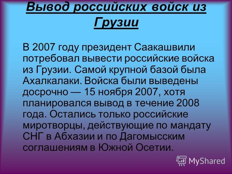 Вывод российских войск из Грузии В 2007 году президент Саакашвили потребовал вывести российские войска из Грузии. Самой крупной базой была Ахалкалаки. Войска были выведены досрочно 15 ноября 2007, хотя планировался вывод в течение 2008 года. Остались
