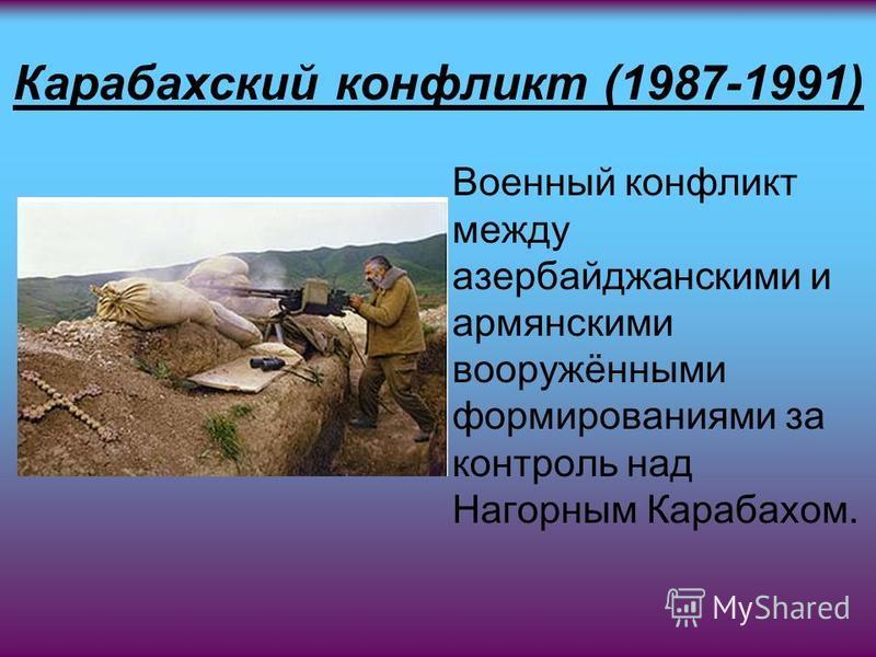 Карабахский конфликт (1987-1991) Военный конфликт между азербайджанскими и армянскими вооружёнными формированиями за контроль над Нагорным Карабахом.