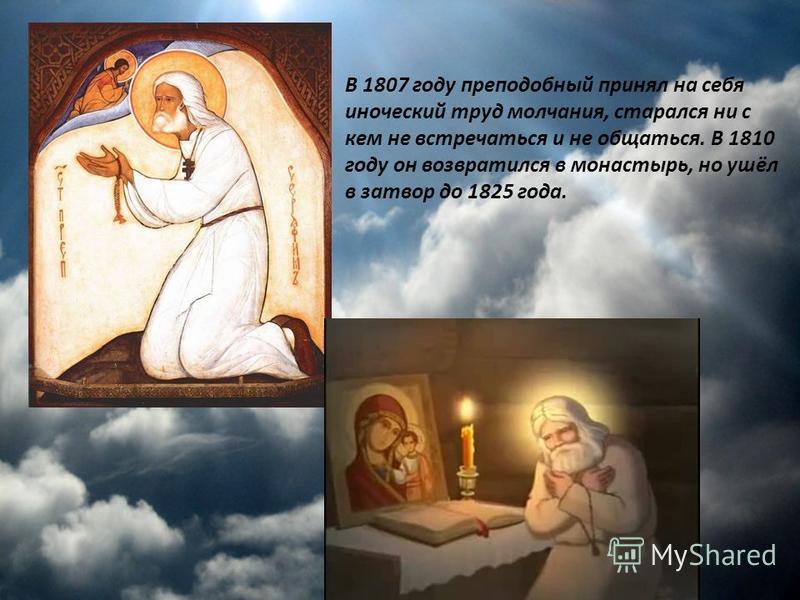 В 1807 году преподобный принял на себя иноческий труд молчания, старался ни с кем не встречаться и не общаться. В 1810 году он возвратился в монастырь, но ушёл в затвор до 1825 года.