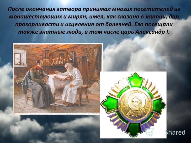 После окончания затвора принимал многих посетителей из монашествующих и мирян, имея, как сказано в житии, дар прозорливости и исцеления от болезней. Его посещали также знатные люди, в том числе царь Александр I.