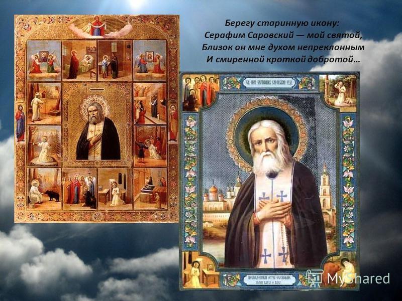 Берегу старинную икону: Серафим Саровский мой святой, Близок он мне духом непреклонным И смиренной кроткой добротой…