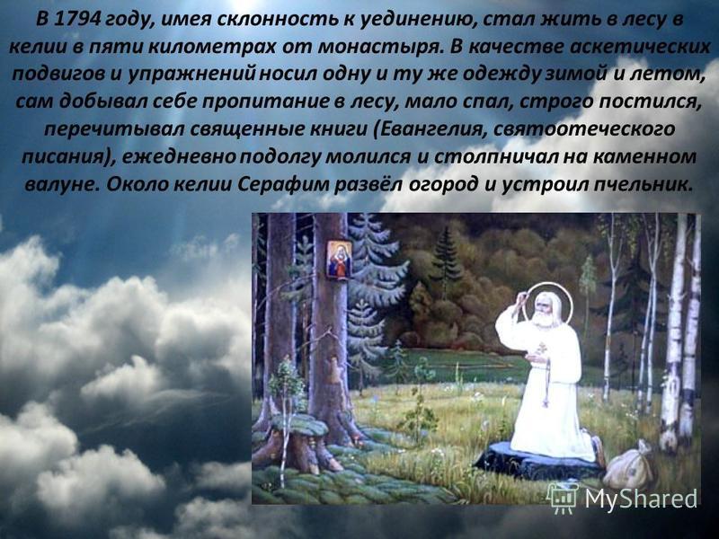 В 1794 году, имея склонность к уединению, стал жить в лесу в келии в пяти километрах от монастыря. В качестве аскетических подвигов и упражнений носил одну и ту же одежду зимой и летом, сам добывал себе пропитание в лесу, мало спал, строго постился,