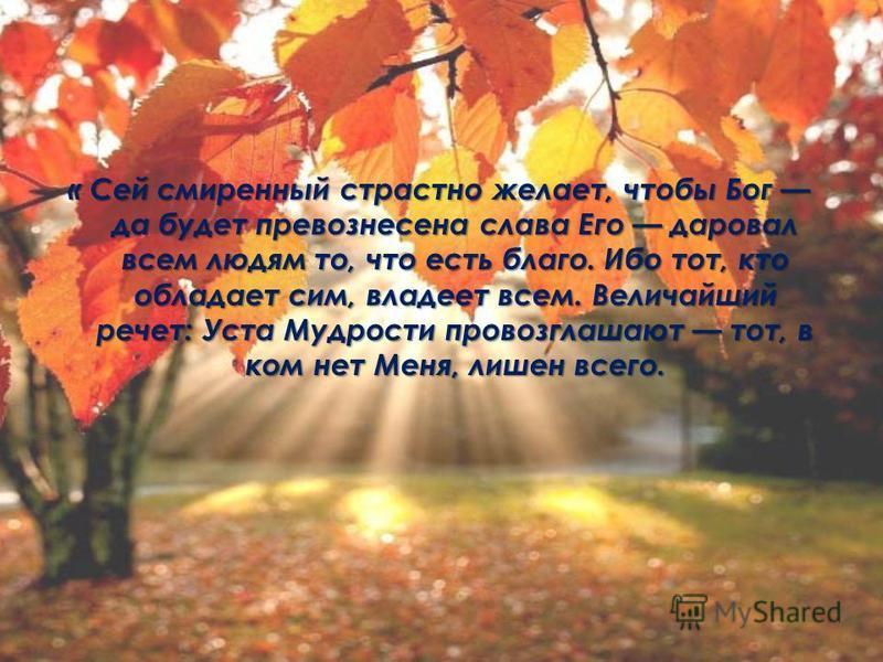 « Сей смиренный страстно желает, чтобы Бог да будет превознесена слава Его даровал всем людям то, что есть благо. Ибо тот, кто обладает сим, владеет всем. Величайший расчет: Уста Мудрости провозглашают тот, в ком нет Меня, лишен всего.