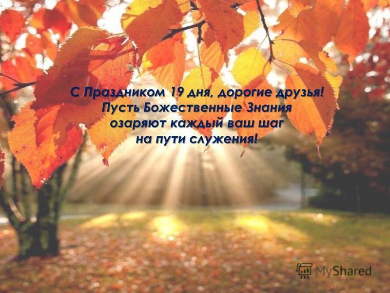 С Праздником 19 дня, дорогие друзья! Пусть Божественные Знания озаряют каждый ваш шаг на пути служения!