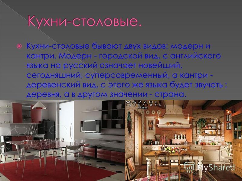 Кухни-столовые бывают двух видов: модерн и кантри. Модерн - городской вид, с английского языка на русский означает новейший, сегодняшний, суперсовременный, а кантри - деревенский вид, с этого же языка будет звучать : деревня, а в другом значении - ст
