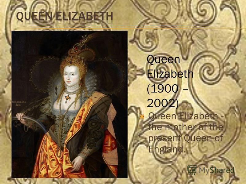 Queen Elizabeth - the mother of the present Queen of England. Queen Elizabeth (1900 – 2002)