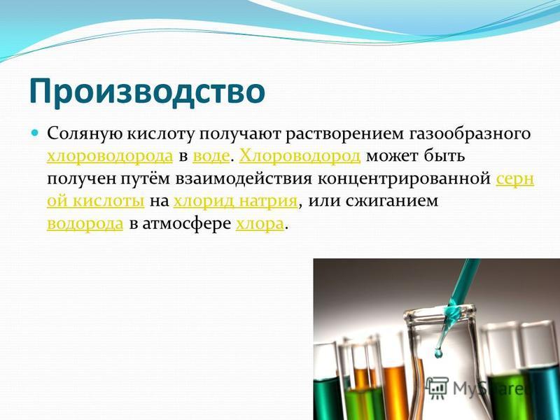 Производство Соляную кислоту получают растворением газообразного хлороводорода в воде. Хлороводород может быть получен путём взаимодействия концентрированной серн ой кислоты на хлорид натрия, или сжиганием водорода в атмосфере хлора. хлороводорода во