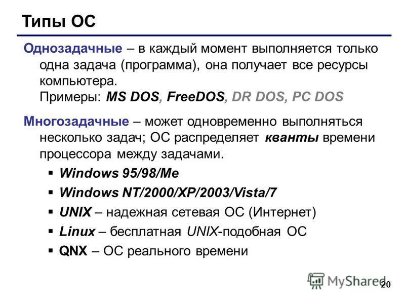 20 Типы ОС Однозадачные – в каждый момент выполняется только одна задача (программа), она получает все ресурсы компьютера. Примеры: MS DOS, FreeDOS, DR DOS, PC DOS Многозадачные – может одновременно выполняться несколько задач; ОС распределяет кванты
