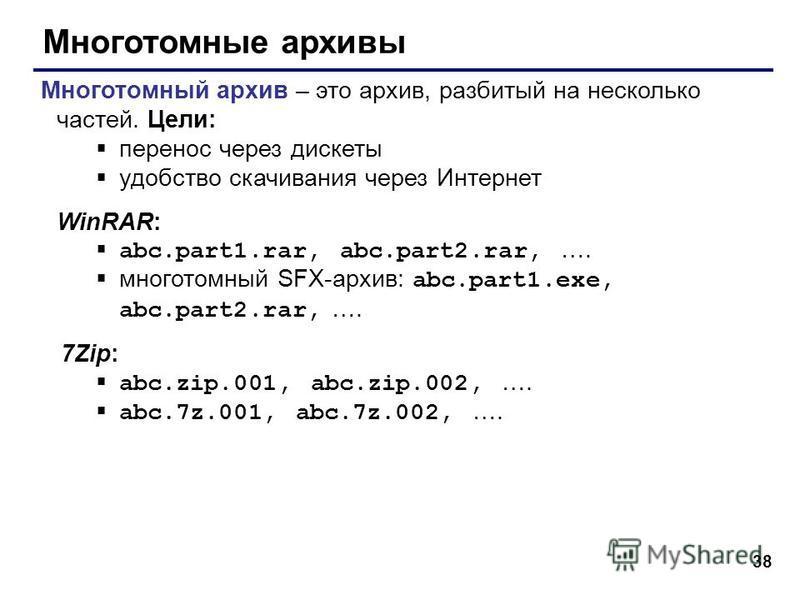 38 Многотомные архивы Многотомный архив – это архив, разбитый на несколько частей. Цели: перенос через дискеты удобство скачивания через Интернет WinRAR: abc.part1.rar, abc.part2.rar, …. многотомный SFX-архив: abc.part1.exe, abc.part2.rar, …. 7Zip: a