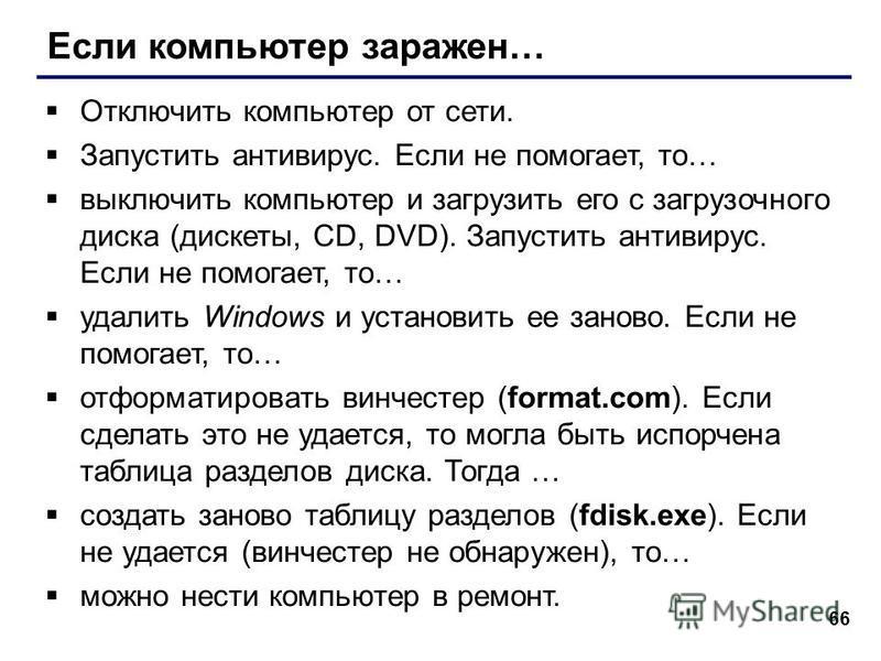 66 Если компьютер заражен… Отключить компьютер от сети. Запустить антивирус. Если не помогает, то… выключить компьютер и загрузить его с загрузочного диска (дискеты, CD, DVD). Запустить антивирус. Если не помогает, то… удалить Windows и установить ее