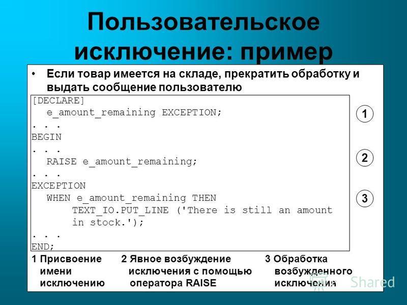 Пользовательское исключение: пример Если товар имеется на складе, прекратить обработку и выдать сообщение пользователю [DECLARE] e_amount_remaining EXCEPTION;... BEGIN... RAISE e_amount_remaining;... EXCEPTION WHEN e_amount_remaining THEN TEXT_IO.PUT