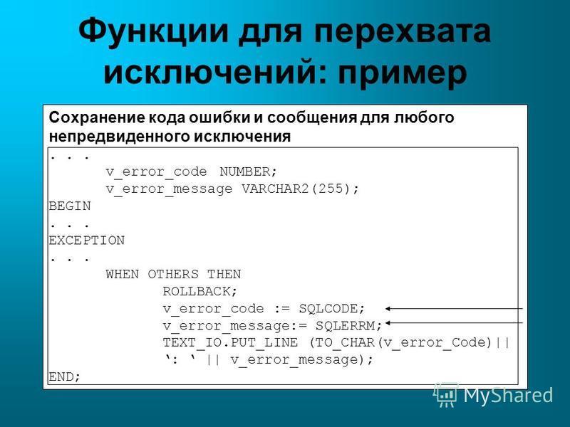 Функции для перехвата исключений: пример Сохранение кода ошибки и сообщения для любого непредвиденного исключения... v_error_codeNUMBER; v_error_message VARCHAR2(255); BEGIN... EXCEPTION... WHEN OTHERS THEN ROLLBACK; v_error_code := SQLCODE; v_error_