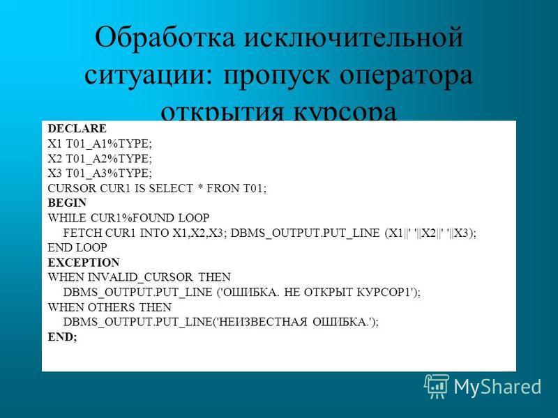 Обработка исключительной ситуации: пропуск оператора открытия курсора DECLARE X1 T01_A1%TYPE; X2 T01_A2%TYPE; X3 T01_A3%TYPE; CURSOR CUR1 IS SELECT * FRON T01; BEGIN WHILE CUR1%FOUND LOOP FETCH CUR1 INTO X1,X2,X3; DBMS_OUTPUT.PUT_LINE (X1||' '||X2||'