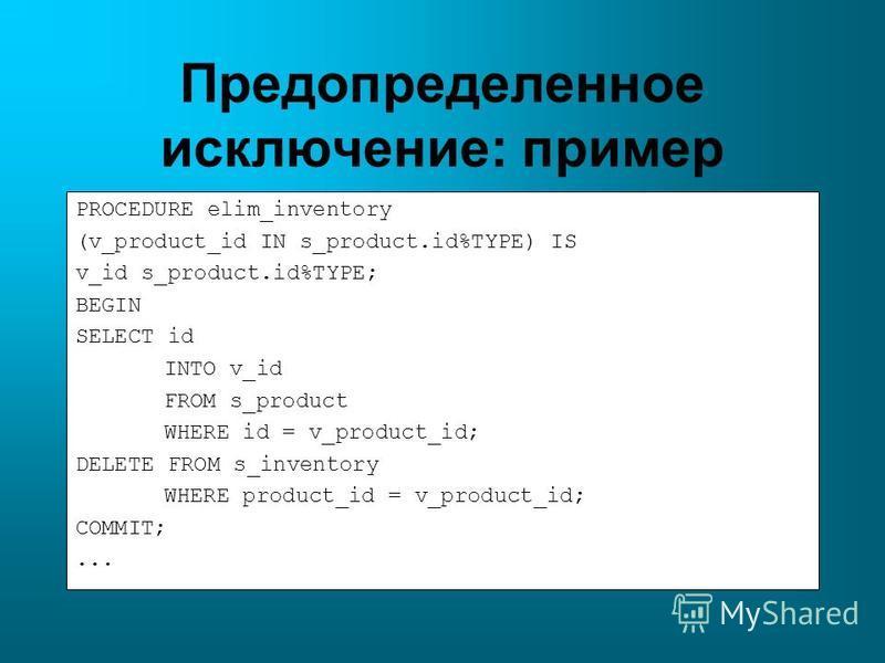 Предопределенное исключение: пример PROCEDURE elim_inventory (v_product_id IN s_product.id%TYPE) IS v_id s_product.id%TYPE; BEGIN SELECT id INTO v_id FROM s_product WHERE id = v_product_id; DELETE FROM s_inventory WHERE product_id = v_product_id; COM