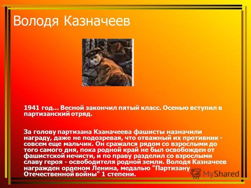 Володя Казначеев 1941 год... Весной закончил пятый класс. Осенью вступил в партизанский отряд. За голову партизана Кзаначеева фашисты назначили награду, даже не подозревая, что отважный их противник - совсем еще мальчик. Он сражался рядом со взрослым