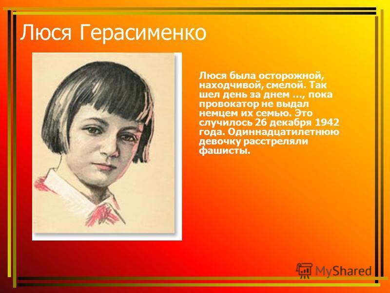 Люся Герасименко Люся была осторожной, находчивой, смелой. Так шел день за днем …, пока провокатор не выдал немцем их семью. Это случилось 26 декабря 1942 года. Одиннадцатилетнюю девочку расстреляли фашисты.