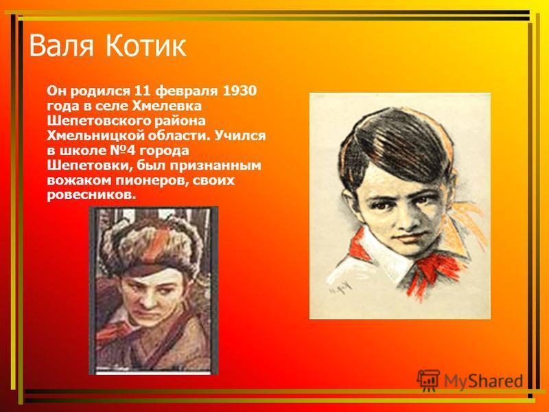 Валя Котик Он родился 11 февраля 1930 года в селе Хмелевка Шепетовского района Хмельницкой области. Учился в школе 4 города Шепетовки, был признанным вожаком пионеров, своих ровесников.