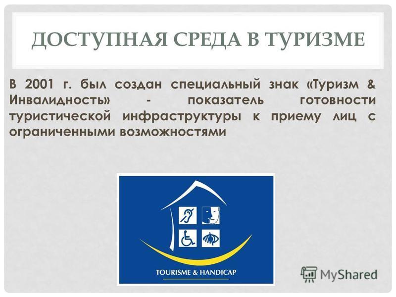 В 2001 г. был создан специальный знак «Туризм & Инвалидность» - показатель готовности туристической инфраструктуры к приему лиц с ограниченными возможностями ДОСТУПНАЯ СРЕДА В ТУРИЗМЕ