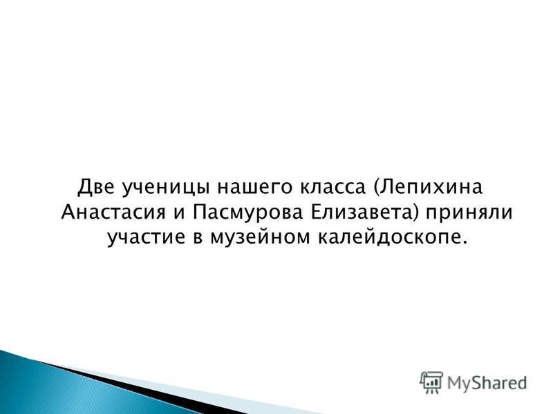 Две ученицы нашего класса (Лепихина Анастасия и Пасмурова Елизавета) приняли участие в музейном калейдоскопе.