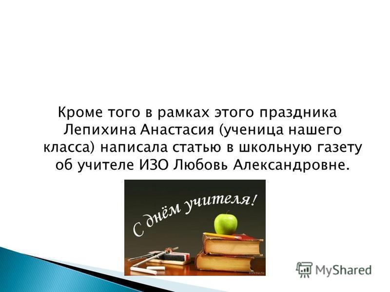 Кроме того в рамках этого праздника Лепихина Анастасия (ученица нашего класса) написала статью в школьную газету об учителе ИЗО Любовь Александровне.