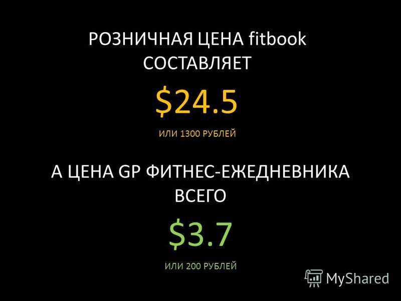 РОЗНИЧНАЯ ЦЕНА fitbook СОСТАВЛЯЕТ $24.5 ИЛИ 1300 РУБЛЕЙ А ЦЕНА GP ФИТНЕС-ЕЖЕДНЕВНИКА ВСЕГО $3.7$3.7 ИЛИ 200 РУБЛЕЙ