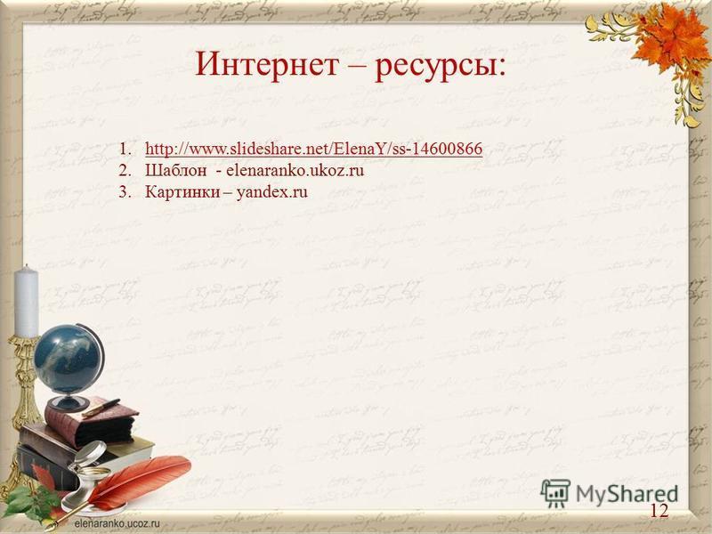 Интернет – ресурсы: 1.http://www.slideshare.net/ElenaY/ss-14600866http://www.slideshare.net/ElenaY/ss-14600866 2. Шаблон - elenaranko.ukoz.ru 3. Картинки – yandex.ru 12