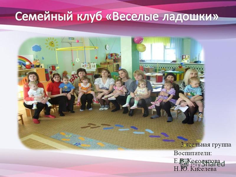 3 ясельная группа Воспитатели: Е.В. Косолапова Н.Ю. Киселева