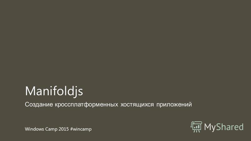 Windows Camp 2015 #wincamp Создание кроссплатформенных костящихся приложений Manifoldjs