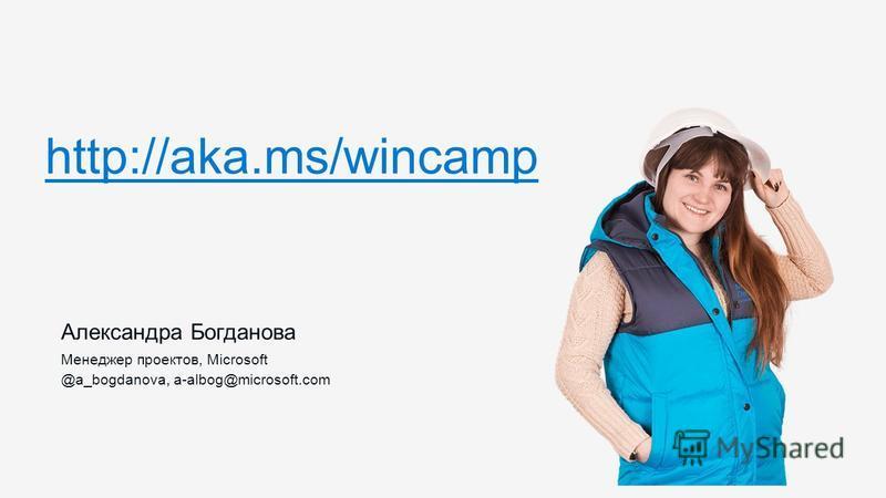 Александра Богданова Менеджер проектов, Microsoft @a_bogdanova, a-albog@microsoft.com http://aka.ms/wincamp