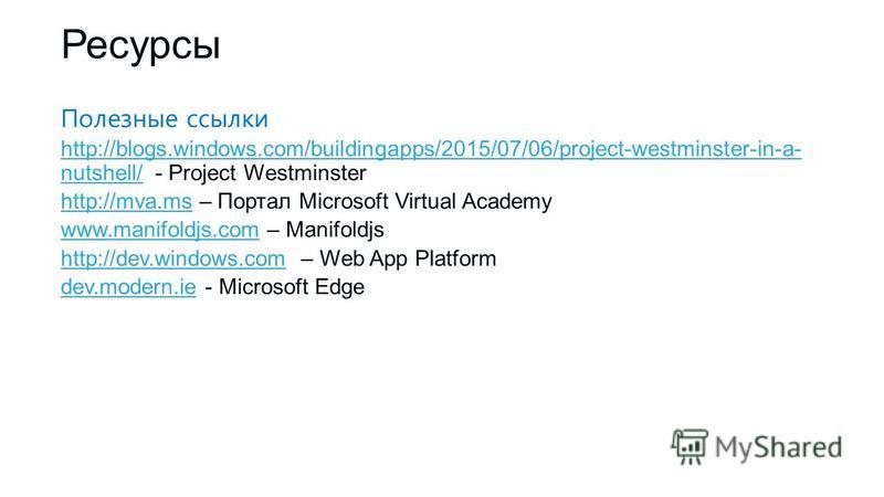 Ресурсы Полезные ссылки http://blogs.windows.com/buildingapps/2015/07/06/project-westminster-in-a- nutshell/http://blogs.windows.com/buildingapps/2015/07/06/project-westminster-in-a- nutshell/ - Project Westminster http://mva.mshttp://mva.ms – Портал