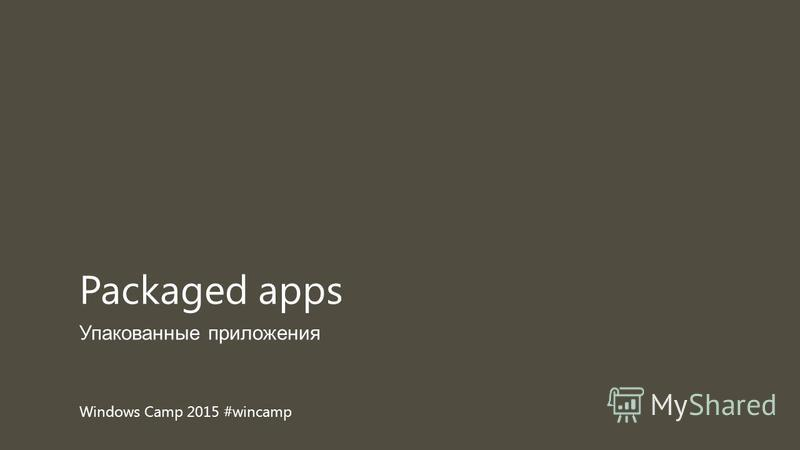 Windows Camp 2015 #wincamp Упакованные приложения Packaged apps