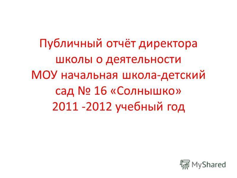 Публичный отчёт директора школы о деятельности МОУ начальная школа-детский сад 16 «Солнышко» 2011 -2012 учебный год