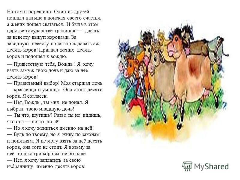 На том и порешили. Один из друзей поплыл дальше в поисках своего счастья, а жених пошёл свататься. И была в этом царстве-государстве традиция давать за невесту выкуп коровами. За завидную невесту полагалось давать аж десять коров! Пригнал жених десят