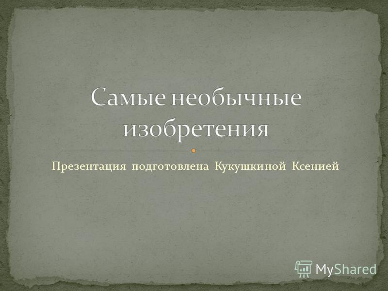 Презентация подготовлена Кукушкиной Ксенией