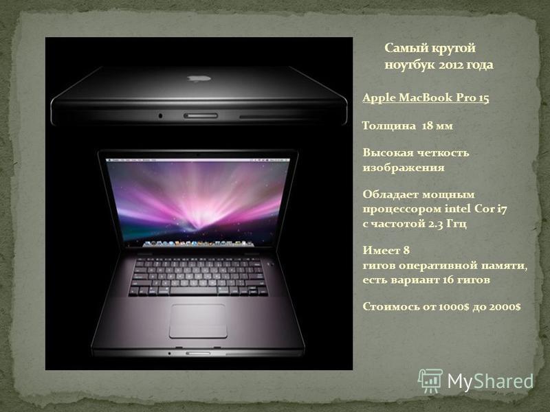 Apple MacBook Pro 15 Толщина 18 мм Высокая четкость изображения Обладает мощным процессором intel Cor i7 с частотой 2.3 Ггц Имеет 8 гигов оперативной памяти, есть вариант 16 гигов Стоимось от 1000$ до 2000$