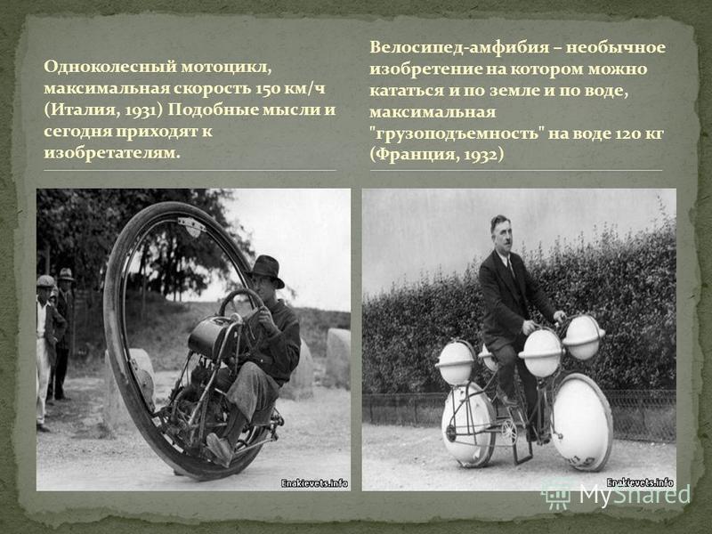 Одноколесный мотоцикл, максимальная скорость 150 км/ч (Италия, 1931) Подобные мысли и сегодня приходят к изобретателям. Велосипед-амфибия – необычное изобретение на котором можно кататься и по земле и по воде, максимальная
