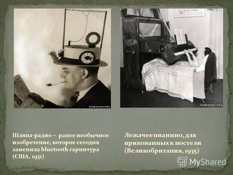 Шляпа-радио – ранее необычное изобретение, которое сегодня заменила bluetooth гарнитура (США, 1931) Лежачее пианино, для прикованных к постели (Великобритания, 1935)