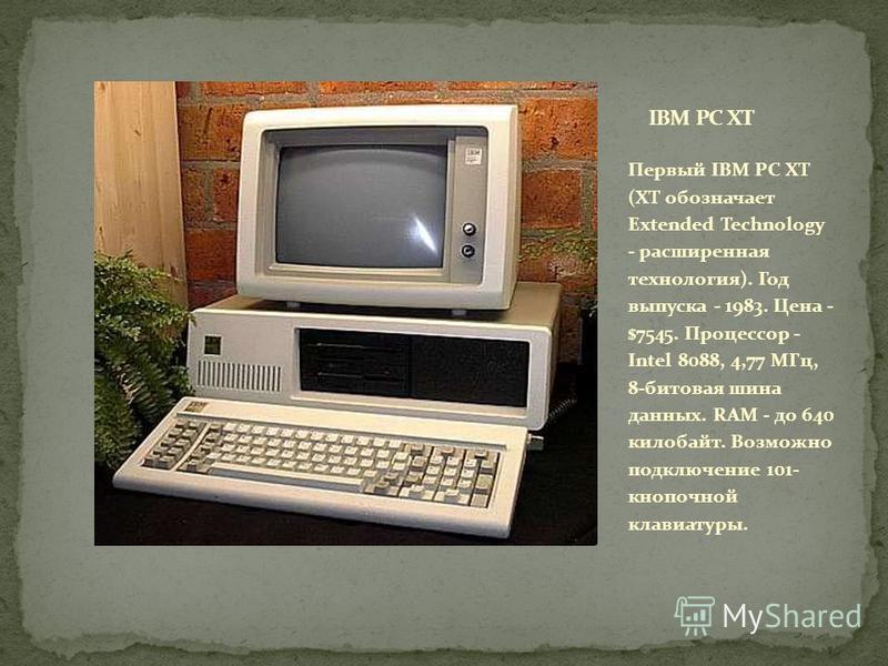 Первый IBM PC XT (XT обозначает Extended Technology - расширенная технология). Год выпуска - 1983. Цена - $7545. Процессор - Intel 8088, 4,77 МГц, 8-битовая шина данных. RAM - до 640 килобайт. Возможно подключение 101- кнопочной клавиатуры.