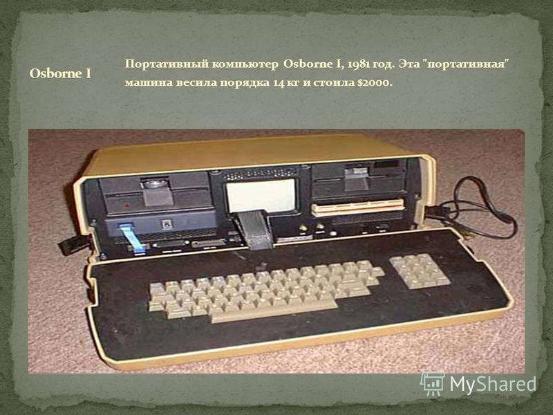 Портативный компьютер Osborne I, 1981 год. Эта портативная машина весила порядка 14 кг и стоила $2000.