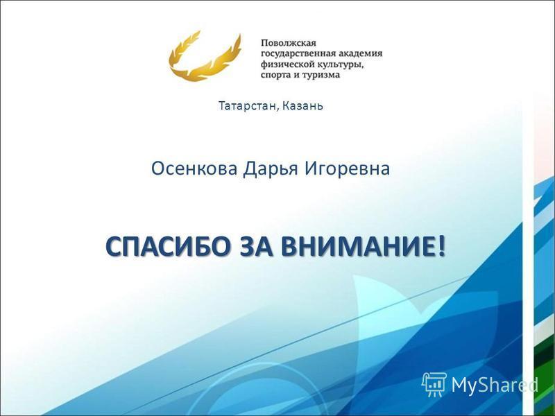 СПАСИБО ЗА ВНИМАНИЕ! Татарстан, Казань Осенкова Дарья Игоревна