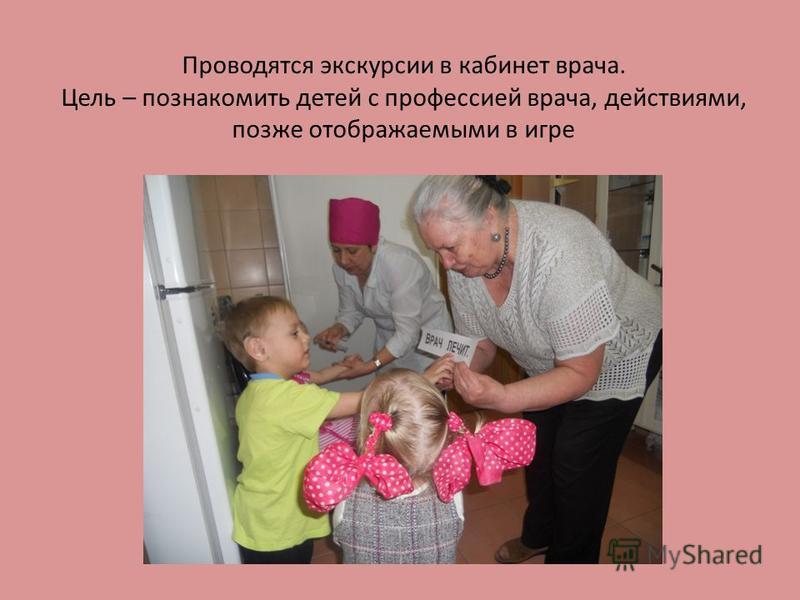 Проводятся экскурсии в кабинет врача. Цель – познакомить детей с профессией врача, действиями, позже отображаемыми в игре