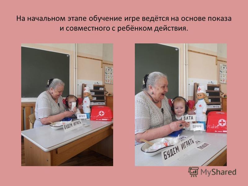 На начальном этапе обучение игре ведётся на основе показа и совместного с ребёнком действия.
