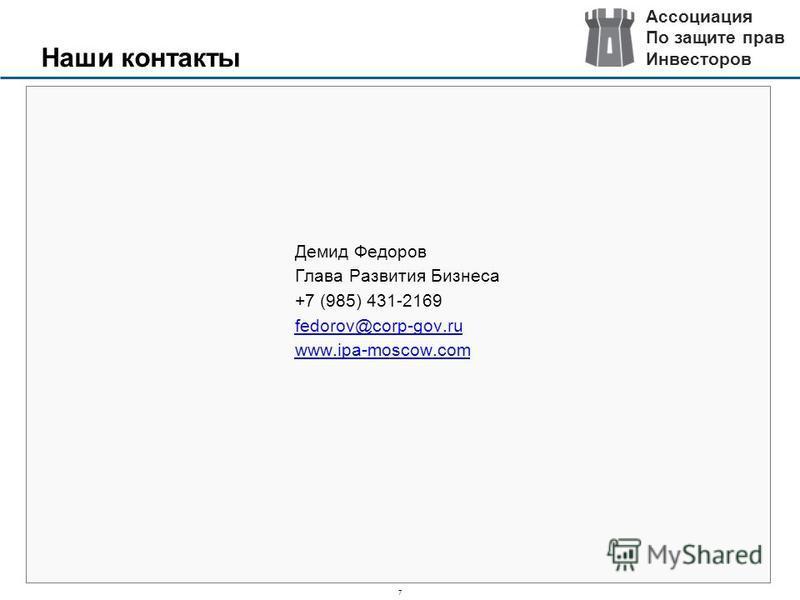 7 Наши контакты Демид Федоров Глава Развития Бизнеса +7 (985) 431-2169 fedorov@corp-gov.ru www.ipa-moscow.com Ассоциация По защите прав Инвесторов
