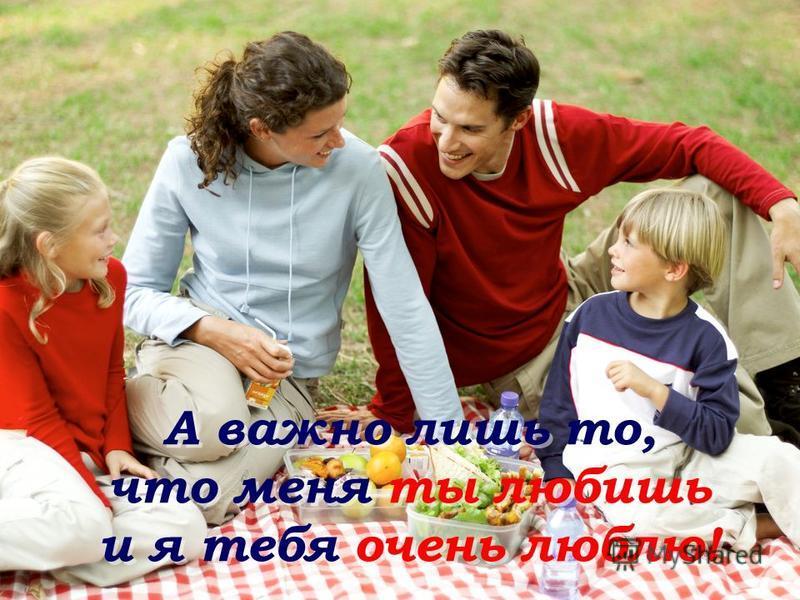 А важно лишь то, что меня ты любишь и я тебя очень люблю! А важно лишь то, что меня ты любишь и я тебя очень люблю!