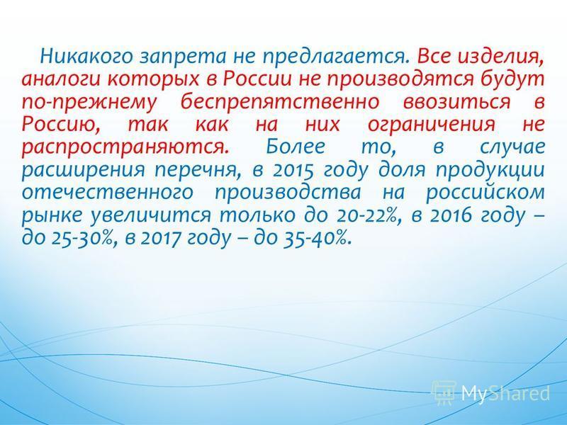 Никакого запрета не предлагается. Все изделия, аналоги которых в России не производятся будут по-прежнему беспрепятственно ввозиться в Россию, так как на них ограничения не распространяются. Более то, в случае расширения перечня, в 2015 году доля про