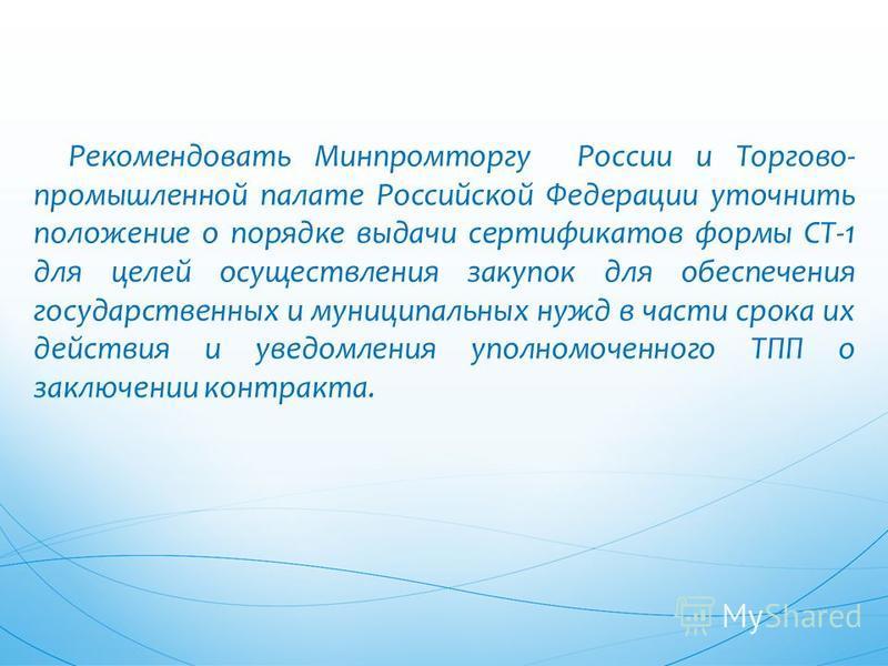Рекомендовать Минпромторгу России и Торгово- промышленной палате Российской Федерации уточнить положение о порядке выдачи сертификатов формы СТ-1 для целей осуществления закупок для обеспечения государственных и муниципальных нужд в части срока их де