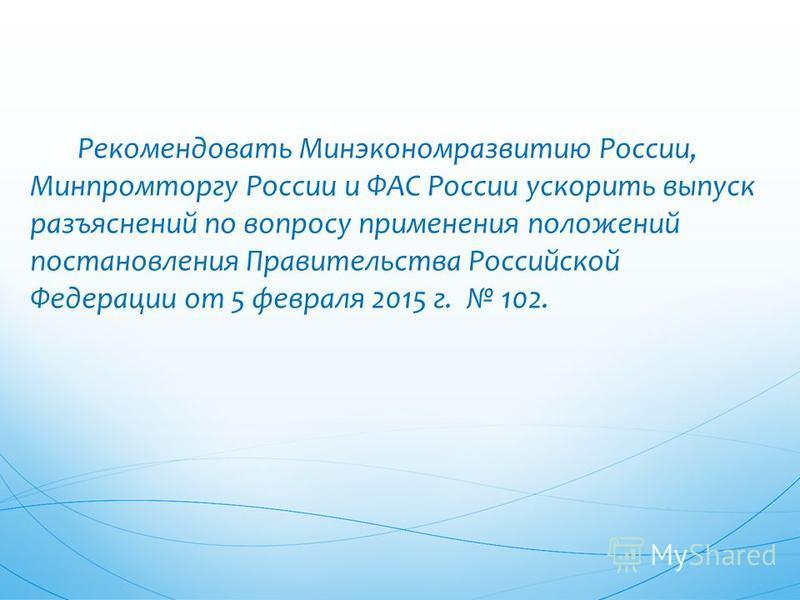 Рекомендовать Минэкономразвитию России, Минпромторгу России и ФАС России ускорить выпуск разъяснений по вопросу применения положений постановления Правительства Российской Федерации от 5 февраля 2015 г. 102.