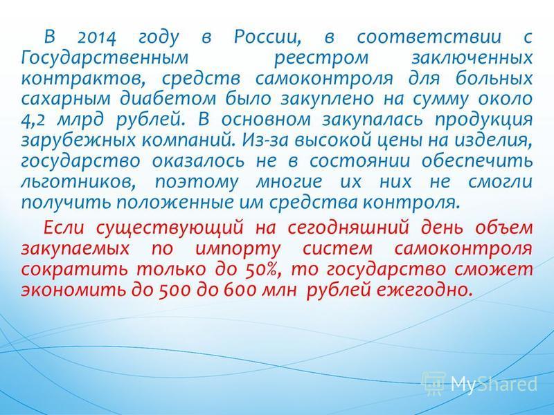 В 2014 году в России, в соответствии с Государственным реестром заключенных контрактов, средств самоконтроля для больных сахарным диабетом было закуплено на сумму около 4,2 млрд рублей. В основном закупалась продукция зарубежных компаний. Из-за высок